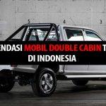 Rekomendasi Mobil Double Cabin Terbaik di Indonesia