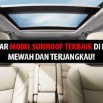 Top 5 Daftar Mobil Sunroof Terbaik di Indonesia – Mewah dan Terjangkau!