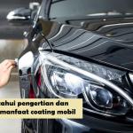 MENGETAHUI PENGERTIAN DAN RAGAM MANFAAT COATING MOBIL